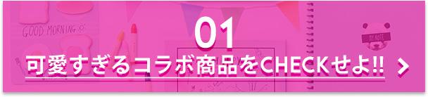 01 可愛すぎるコラボ商品をCHECKせよ!!
