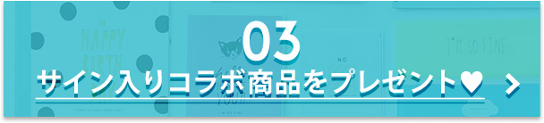 03 サイン入りコラボ商品をプレゼント♥