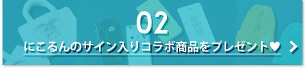 02 にこるんのサイン入りコラボ商品をプレゼント!
