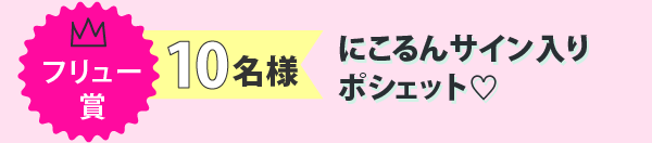 フリュー賞 10名様 にこるんサイン入りポシェット♡