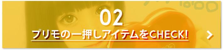 02.プリモの一押しアイテムをCHECK!