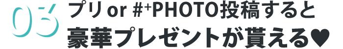 3.プリ or #+PHOTO投稿すると豪華プレゼントが貰える♥