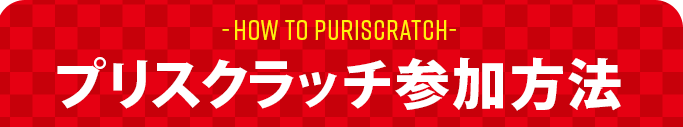 HOW TO PURISCRATCH プリスクラッチ参加方法