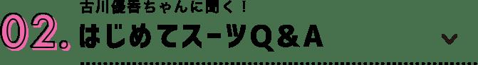 02.古川優香ちゃんに聞く!はじめてスーツQ&A