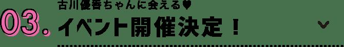 03.古川優香ちゃんに会える♥イベント開催決定!
