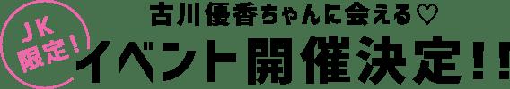 JK必見!古川優香ちゃんに会える♥イベント開催決定!!