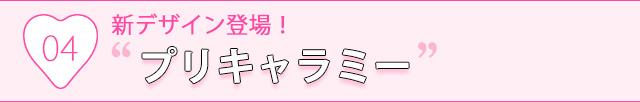"""04.新デザイン登場!""""プリキャラミー"""""""