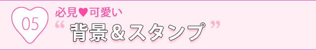 """05.必見♥可愛い""""背景&スタンプ"""""""