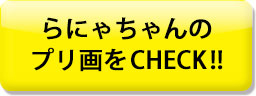 らにゃちゃんのプリ画をCHECK!!