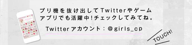 プリ機を抜け出してTwitterやゲームアプリでも活躍中!チェックしてみてね!『Twitterアカウント:@girls_cp』
