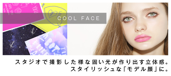 """【COOL FACE】…スタジオで撮影した様な固い光が作り出す立体感。スタイリッシュな""""モデル顔""""に。"""