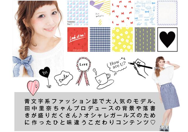 青文字系ファッション誌で大人気のモデル、「田中里奈ちゃん」プロデュースの背景や落書きが盛りだくさん!!オシャレガールズのために作ったひと味違うこだわりコンテンツ♪