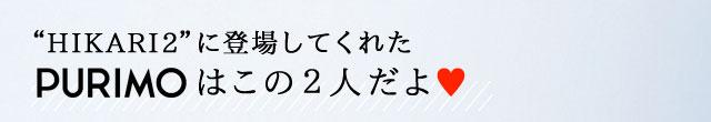 """HIKARI2""に登場してくれたPURIMOはこの2人だよ♥"