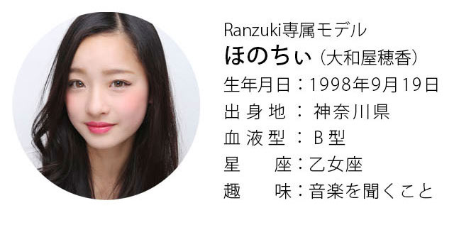 Ranzuki専属モデル ほのちぃ(大和屋穂香)生年月日:1998年9月19日 出身地:神奈川県 血液型:B型 星座:乙女座 趣味:音楽を聞くこと