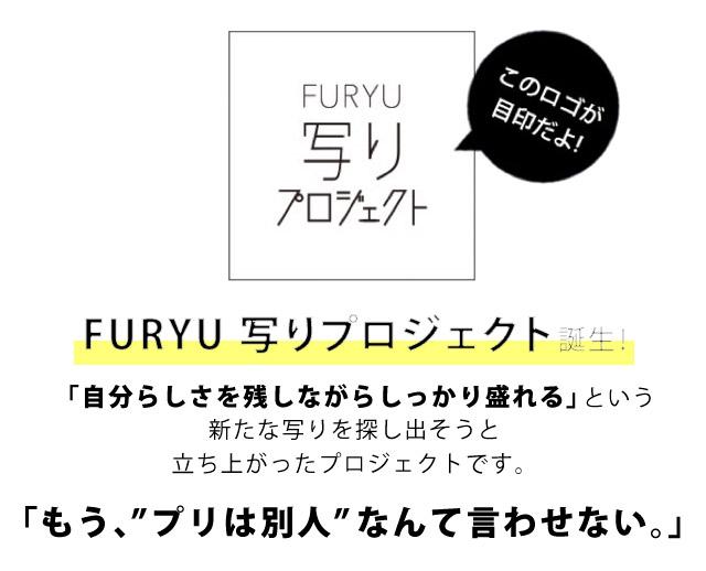 FURYU 写りプロジェクト 誕生! 「自分らしさを残しながらしっかり盛れる」という 新たな写りを探し出そうと 立ち上がったプロジェクトです。