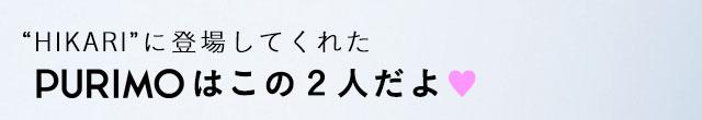 """HIKARI""に登場してくれたPURIMOはこの2人だよ♥"