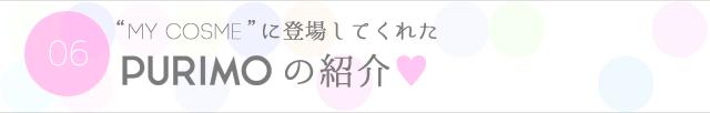 "06.""MY COSME""に登場してくれたPURIMOの紹介♡"