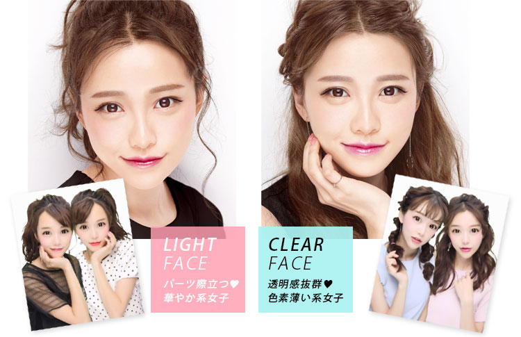 LIGHT FACE:パーツ際立つ♥華やか系女子 CLEAR FACE:透明感抜群♥色素薄い系女子