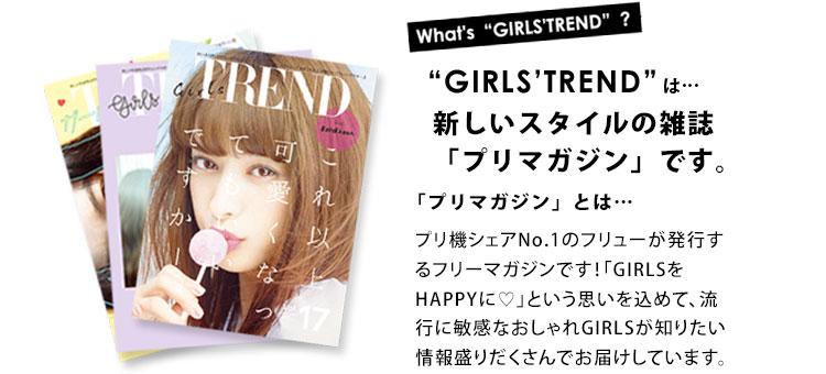 「GIRLS'TREND」は新しいスタイルの雑誌「プリマガジン」です。マガジンぷりとはプリ機シェアNo.1のフリューが発行するフリーマガジンです!「GIRLSをHAPPYに♡」という思いを込めて、流行に敏感なおしゃれGIRLSが知りたい情報盛りだくさんでお届けしています。