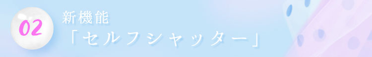 02.新機能「セルフシャッター」