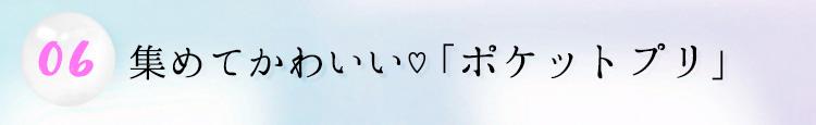 06.集めてかわいい♡「ポケットプリ」