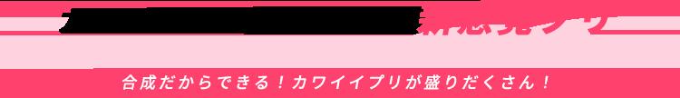 カワイイ × タノシイ =  新感覚プリ  合成だからできる!カワイイプリが盛りだくさん!