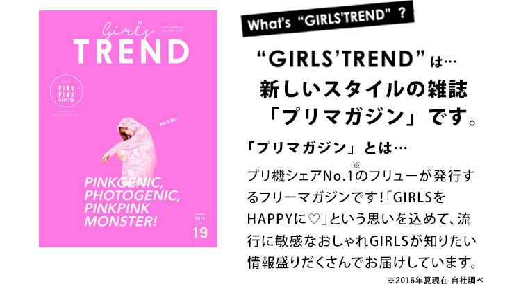「GIRLS'TREND」は新しいスタイルの雑誌「プリマガジン」です。マガジンぷりとはプリ機シェアNo.1(※)のフリューが発行するフリーマガジンです!「GIRLSをHAPPYに♡」という思いを込めて、流行に敏感なおしゃれGIRLSが知りたい情報盛りだくさんでお届けしています。※2016年夏現在 自社調べ