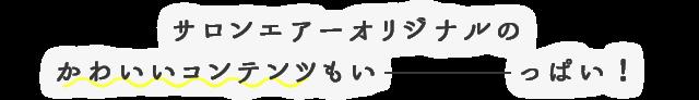 サロンエアーオリジナルのかわいいコンテンツもいーっぱい!