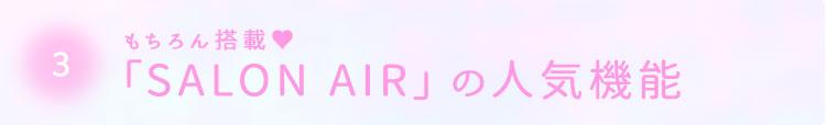 3.もちろん搭載♥「SALON AIR」の人気機能