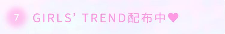 7.GIRLS' TREND配布中♥