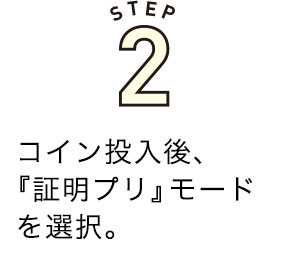 STEP2.コイン投入後、『証明プリ』モードを選択。