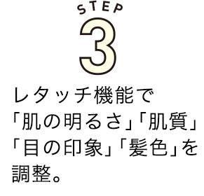 STEP3.レタッチ機能で「肌の明るさ」「肌質」「目の印象」「髪色」を調整。