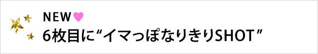 """NEW♥6枚目に""""イマっぽなりきりSHOT"""""""