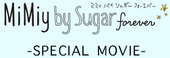 MiMiy by Sugar forever -SPECIAL MOVIE-