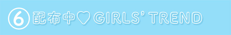 ⑥配布中♥ GIRLS'TREND