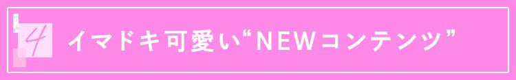 """4 イマドキ可愛い""""NEWコンテンツ"""""""