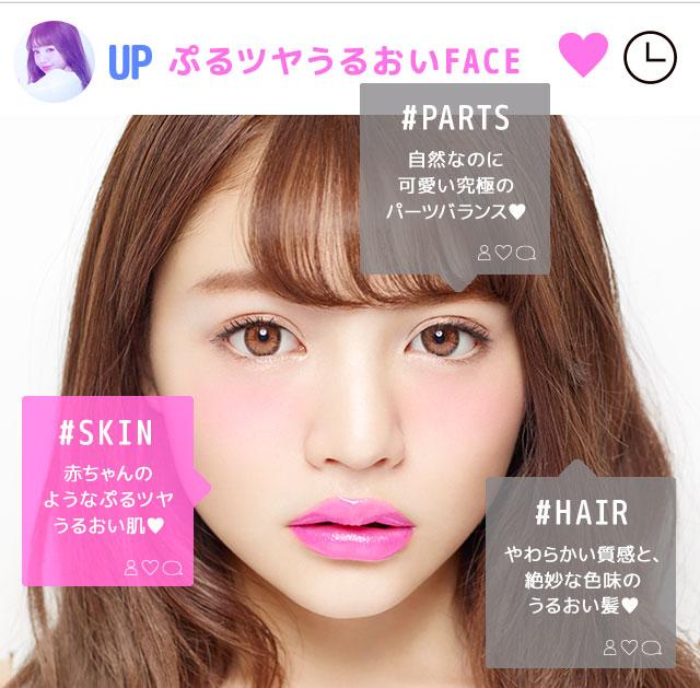 ぷるツヤうるおいFACE #SKIN/赤ちゃんのようなぷるツヤうるおい肌♥ #PARTS/自然なのに可愛い究極のパーツバランス♥ #HAIR/やわらかい質感と、絶妙な色味のうるおい髪♥