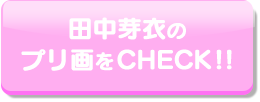 田中芽衣のプリ画をCHECK!!