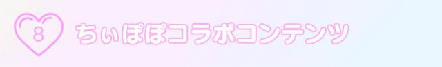 8.ちぃぽぽコラボコンテンツ