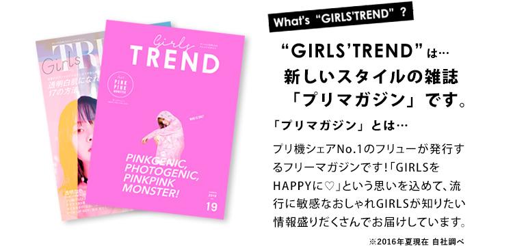 「GIRLS'TREND」は新しいスタイルの雑誌「プリマガジン」です。プリマガジンとは…プリ機シェアNo.1のフリューが発行するフリーマガジンです!「GIRLSをHAPPYに♡」という思いを込めて、流行に敏感なおしゃれGIRLSが知りたい情報盛りだくさんでお届けしています。※2016年夏現在 自社調べ
