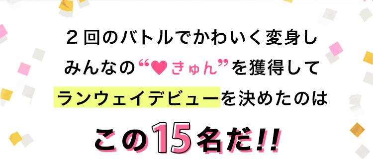 """2回のバトルでかわいく変身しみんなの""""♡きゅん""""を獲得してランウェイデビューを決めたのはこの15名だ!!"""