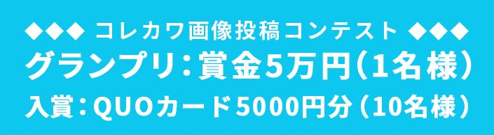 【コレカワ画像投稿コンテスト】 グランプリ:賞金5万円(1名様) 入賞:QUOカード5000円分(10名様)