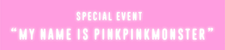"SPECIAL EVENT  ""MY NAME IS PINKPINKMONSTER"""