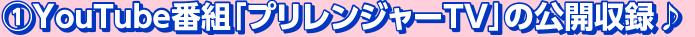 ①YOUTUBE番組「プリレンジャーTV」の公開収録♪