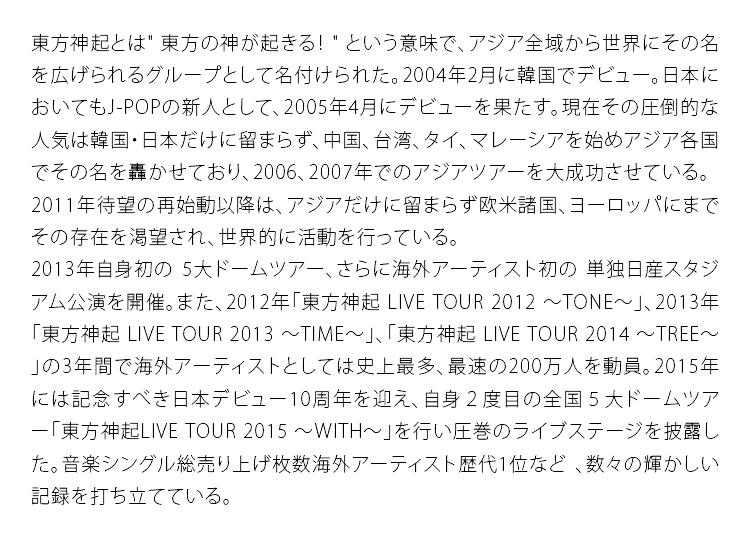 """東方神起とは""""東方の神が起きる!""""という意味で、アジア全域から世界にその名を広げられるグループとして名付けられた。2004年2月に韓国でデビュー。日本においてもJ-POPの新人として、2005年4月にデビューを果たす。現在その圧倒的な人気は韓国・日本だけに留まらず、中国、台湾、タイ、マレーシアを始めアジア各国でその名を轟かせており、2006、2007年でのアジアツアーを大成功させている。2011年待望の再始動以降は、アジアだけに留まらず欧米諸国、ヨーロッパにまでその存在を渇望され、世界的に活動を行っている。2013年自身初の 5大ドームツアー、さらに海外アーティスト初の 単独日産スタジアム公演を開催。また、2012年「東方神起 LIVE TOUR 2012 ~TONE~」、2013年「東方神起 LIVE TOUR 2013 ~TIME~」、「東方神起 LIVE TOUR2014 ~TREE~」の3年間で海外アーティストとしては史上最多、最速の200万人を動員。2015年には記念すべき日本デビュー10周年を迎え、自身2度目の全国5大ドームツアー「東方神起LIVE TOUR 2015 ~WITH~」を行い圧巻のライブステージを披露した。音楽シングル総売り上げ枚数海外アーティスト歴代1位など"""