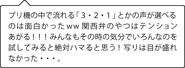 プリ機の中で流れる「3・2・1」とかの声が選べるのは面白かったww 関西弁のやつはテンションあがる!!!みんなもその時の気分でいろんなのを 試してみると絶対ハマると思う!写りは目が盛れなかった・・・。