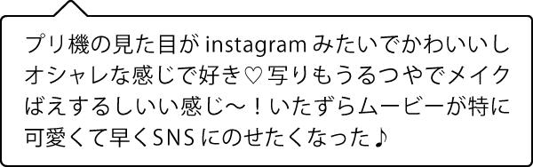 プリ機の見た目がinstagram みたいでかわいいしオシャレな感じで好き♡ 写りもうるつやでメイクばえするしいい感じ~!いたずらムービーが特に 可愛くて早くSNSにのせたくなった♪